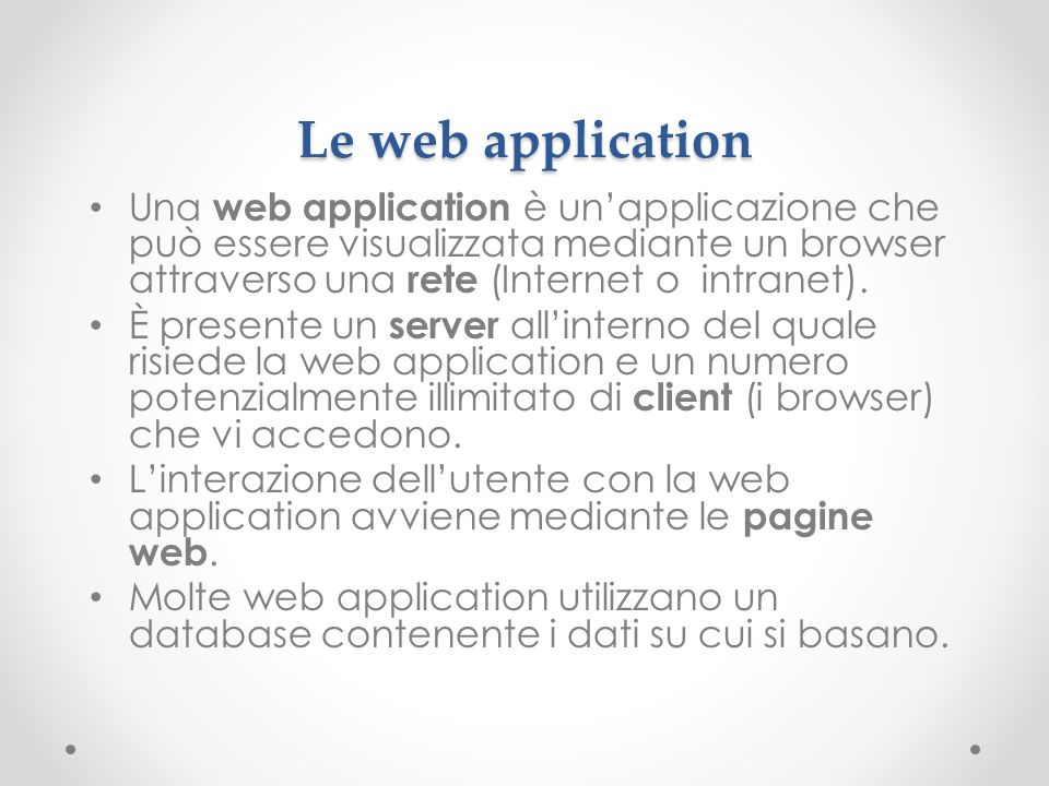 Le web application Una web application è unapplicazione che può essere visualizzata mediante un browser attraverso una rete (Internet o intranet).