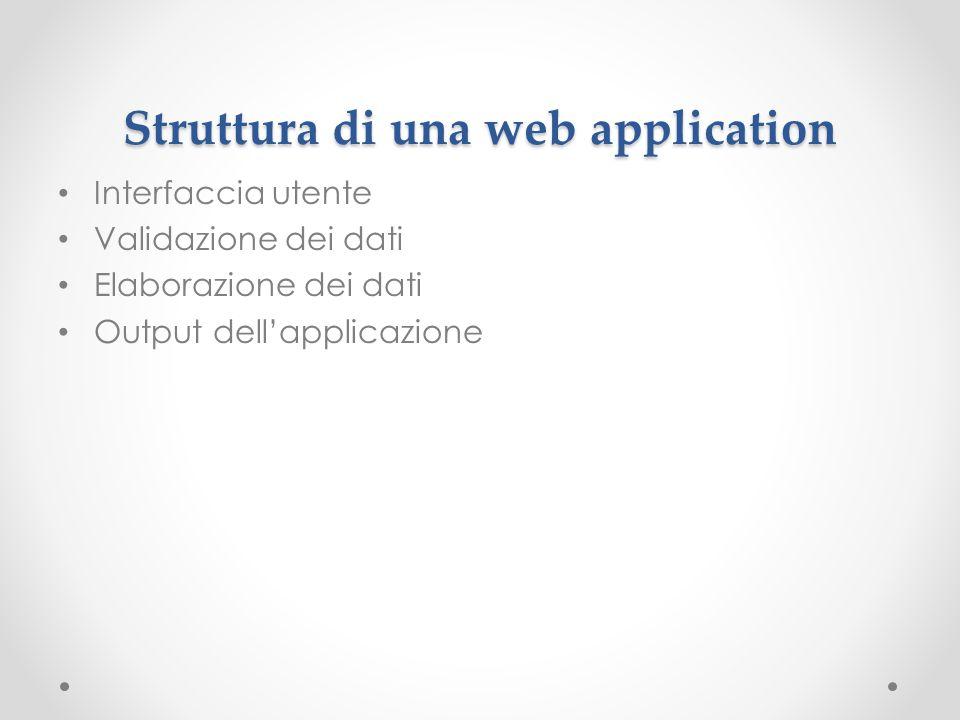 Struttura di una web application Interfaccia utente Validazione dei dati Elaborazione dei dati Output dellapplicazione