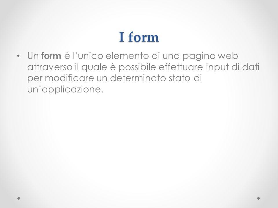 I form Un form è lunico elemento di una pagina web attraverso il quale è possibile effettuare input di dati per modificare un determinato stato di una