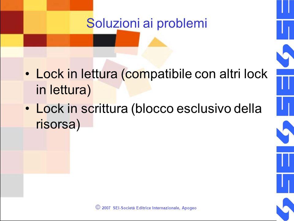 Soluzioni ai problemi Lock in lettura (compatibile con altri lock in lettura) Lock in scrittura (blocco esclusivo della risorsa) © 2007 SEI-Società Editrice Internazionale, Apogeo
