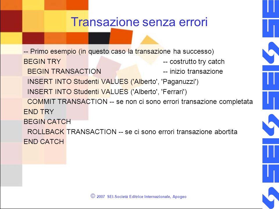 Transazione senza errori -- Primo esempio (in questo caso la transazione ha successo) BEGIN TRY-- costrutto try catch BEGIN TRANSACTION-- inizio transazione INSERT INTO Studenti VALUES ( Alberto , Paganuzzi ) INSERT INTO Studenti VALUES ( Alberto , Ferrari ) COMMIT TRANSACTION -- se non ci sono errori transazione completata END TRY BEGIN CATCH ROLLBACK TRANSACTION -- se ci sono errori transazione abortita END CATCH © 2007 SEI-Società Editrice Internazionale, Apogeo