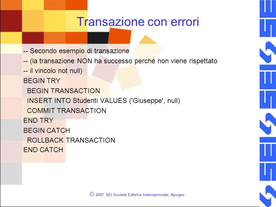 Transazione con errori -- Secondo esempio di transazione -- (la transazione NON ha successo perché non viene rispettato -- il vincolo not null) BEGIN TRY BEGIN TRANSACTION INSERT INTO Studenti VALUES ( Giuseppe , null) COMMIT TRANSACTION END TRY BEGIN CATCH ROLLBACK TRANSACTION END CATCH © 2007 SEI-Società Editrice Internazionale, Apogeo