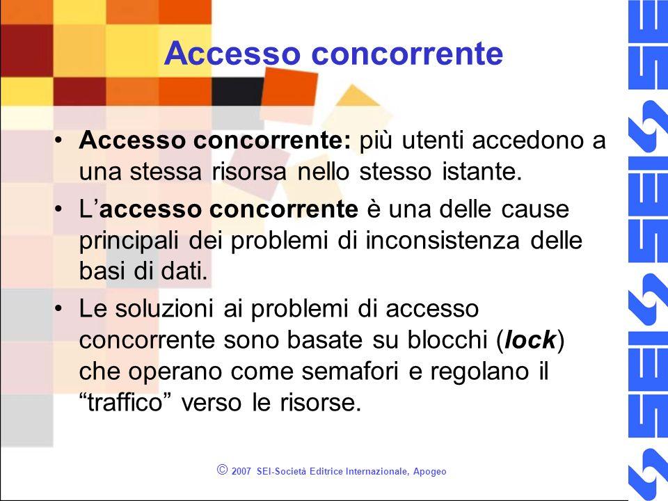 Transazione con errori (2) -- Terzo esempio di transazione -- (la transazione NON ha successo) -- Non viene eseguita neppure al prima INSERT -- (anche se questa è corretta) BEGIN TRY BEGIN TRANSACTION INSERT INTO Studenti VALUES ( Paolo , Rossi ) INSERT INTO Studenti VALUES ( Giuseppe , null) COMMIT TRANSACTION END TRY BEGIN CATCH ROLLBACK TRANSACTION END CATCH © 2007 SEI-Società Editrice Internazionale, Apogeo