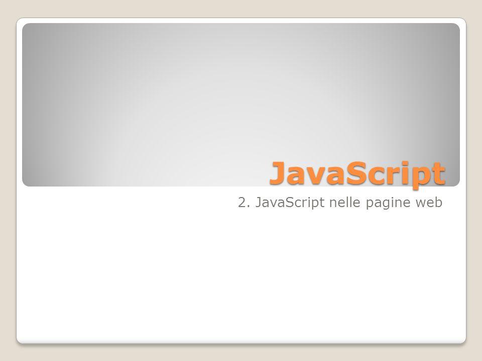 HTML e XHTML Gli script JavaScript sono utilizzabili sia in pagine HTML che XHTML XHTML impone che il codice sia ben formato (maggiore rigidità e controllo di HTML Tag scritti in minuscolo Attributi dei tag scritti in minuscolo Valori degli attributi sempre racchiusi fra doppi apici