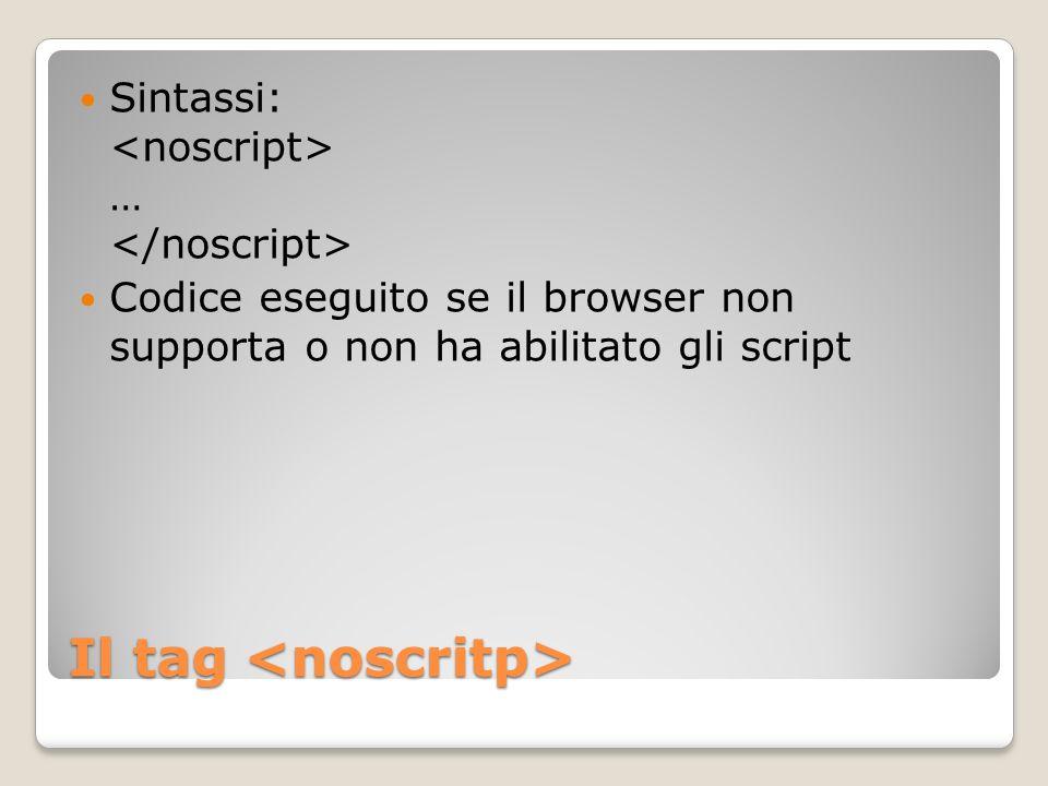 Il tag Il tag Sintassi: … Codice eseguito se il browser non supporta o non ha abilitato gli script