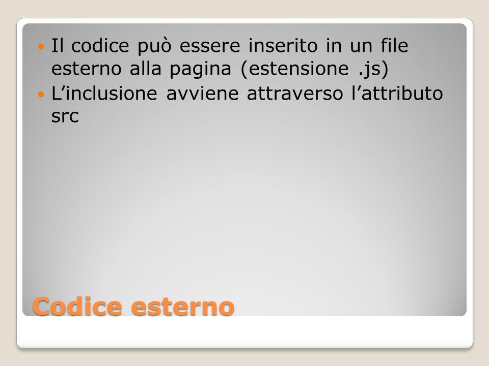 Codice esterno Il codice può essere inserito in un file esterno alla pagina (estensione.js) Linclusione avviene attraverso lattributo src