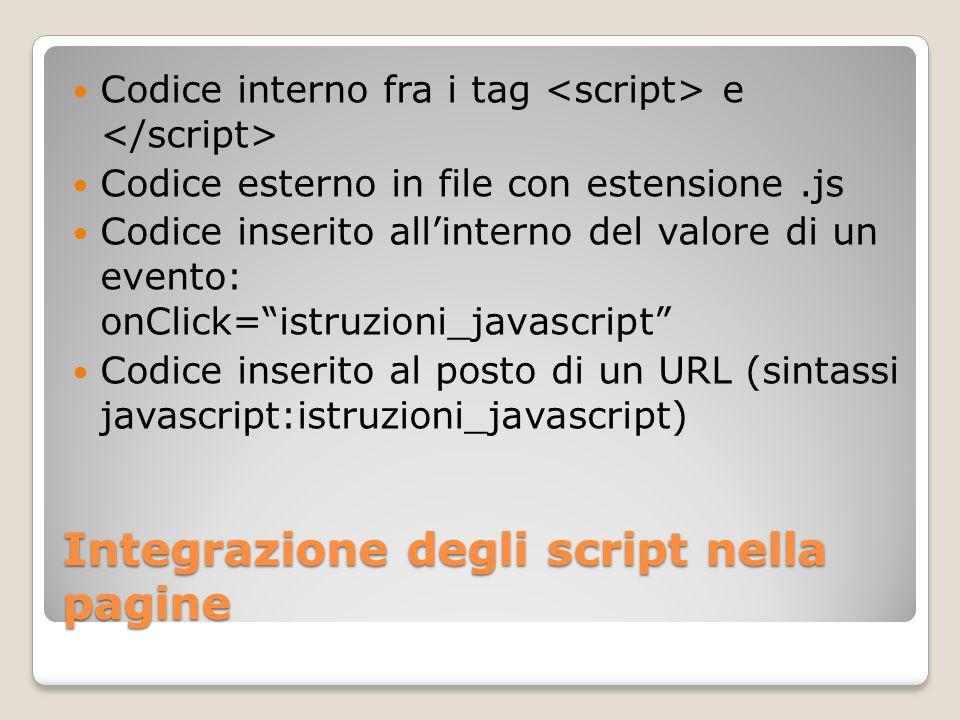 Integrazione degli script nella pagine Codice interno fra i tag e Codice esterno in file con estensione.js Codice inserito allinterno del valore di un evento: onClick=istruzioni_javascript Codice inserito al posto di un URL (sintassi javascript:istruzioni_javascript)