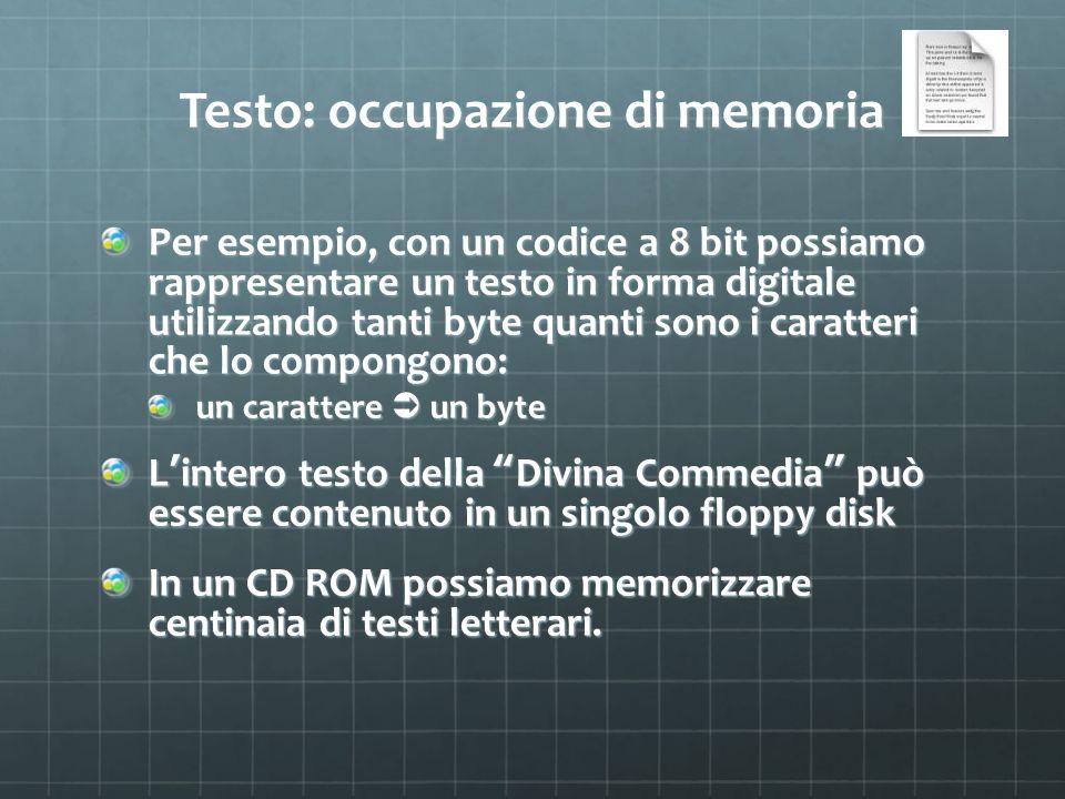 Testo: occupazione di memoria Per esempio, con un codice a 8 bit possiamo rappresentare un testo in forma digitale utilizzando tanti byte quanti sono