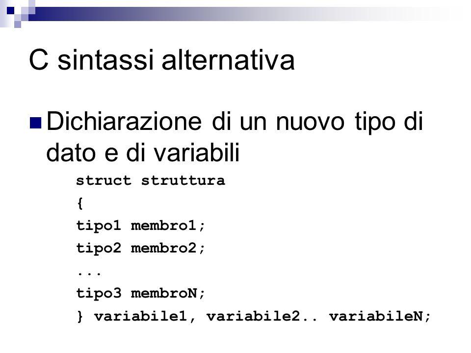 C sintassi alternativa Dichiarazione di un nuovo tipo di dato e di variabili struct struttura { tipo1 membro1; tipo2 membro2;... tipo3 membroN; } vari