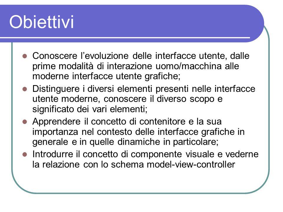 Obiettivi Conoscere levoluzione delle interfacce utente, dalle prime modalità di interazione uomo/macchina alle moderne interfacce utente grafiche; Di