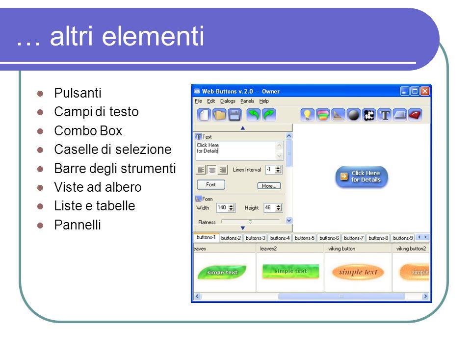 … altri elementi Pulsanti Campi di testo Combo Box Caselle di selezione Barre degli strumenti Viste ad albero Liste e tabelle Pannelli