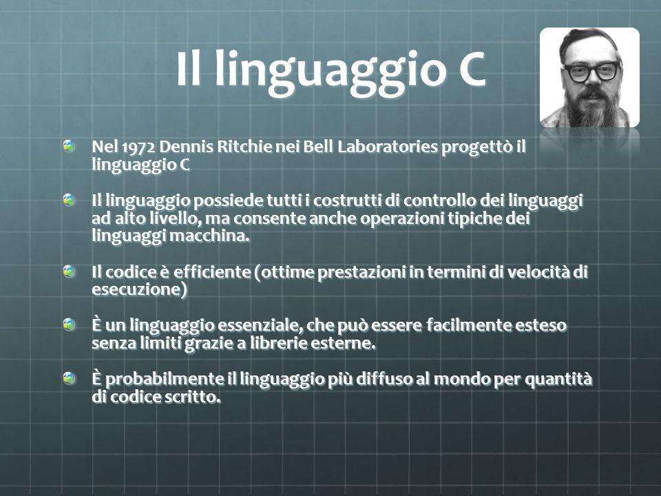 Il linguaggio C Nel 1972 Dennis Ritchie nei Bell Laboratories progettò il linguaggio C Il linguaggio possiede tutti i costrutti di controllo dei linguaggi ad alto livello, ma consente anche operazioni tipiche dei linguaggi macchina.
