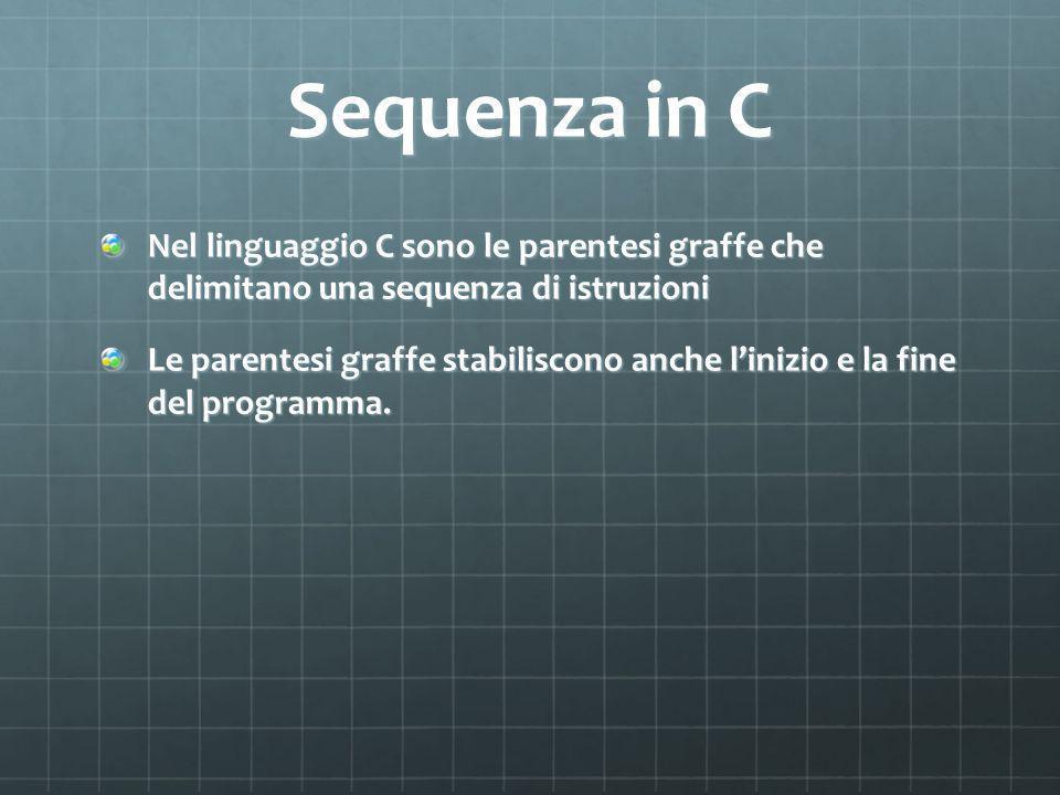 Sequenza in C Nel linguaggio C sono le parentesi graffe che delimitano una sequenza di istruzioni Le parentesi graffe stabiliscono anche linizio e la fine del programma.