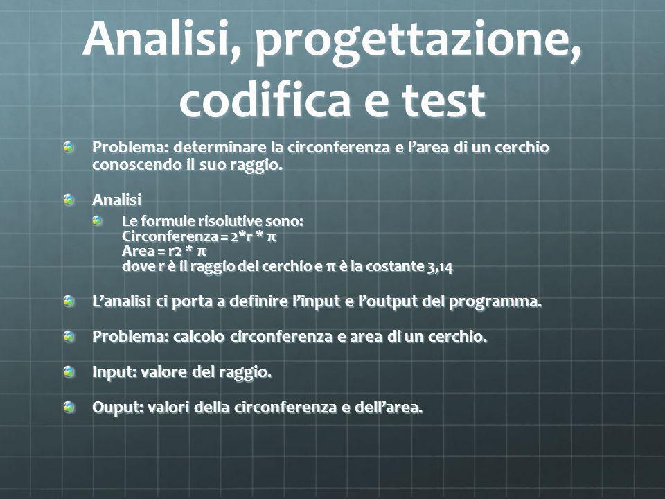 Analisi, progettazione, codifica e test Problema: determinare la circonferenza e larea di un cerchio conoscendo il suo raggio.