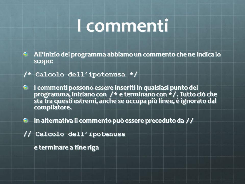 I commenti Allinizio del programma abbiamo un commento che ne indica lo scopo: /* Calcolo dellipotenusa */ I commenti possono essere inseriti in qualsiasi punto del programma, iniziano con /* e terminano con */.