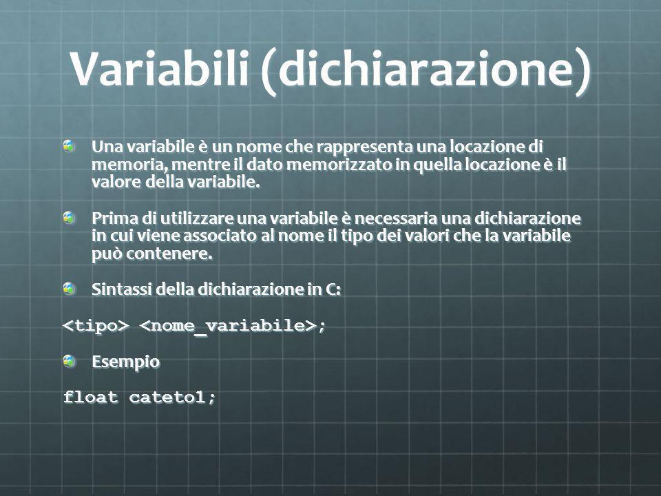 Variabili (dichiarazione) Una variabile è un nome che rappresenta una locazione di memoria, mentre il dato memorizzato in quella locazione è il valore della variabile.