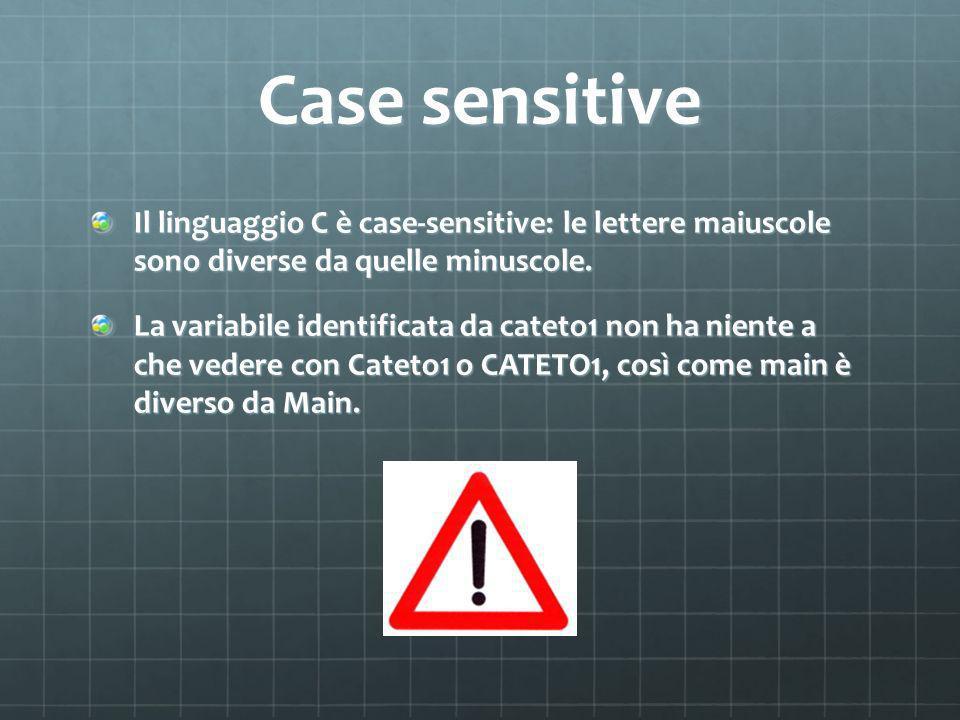 Case sensitive Il linguaggio C è case-sensitive: le lettere maiuscole sono diverse da quelle minuscole.