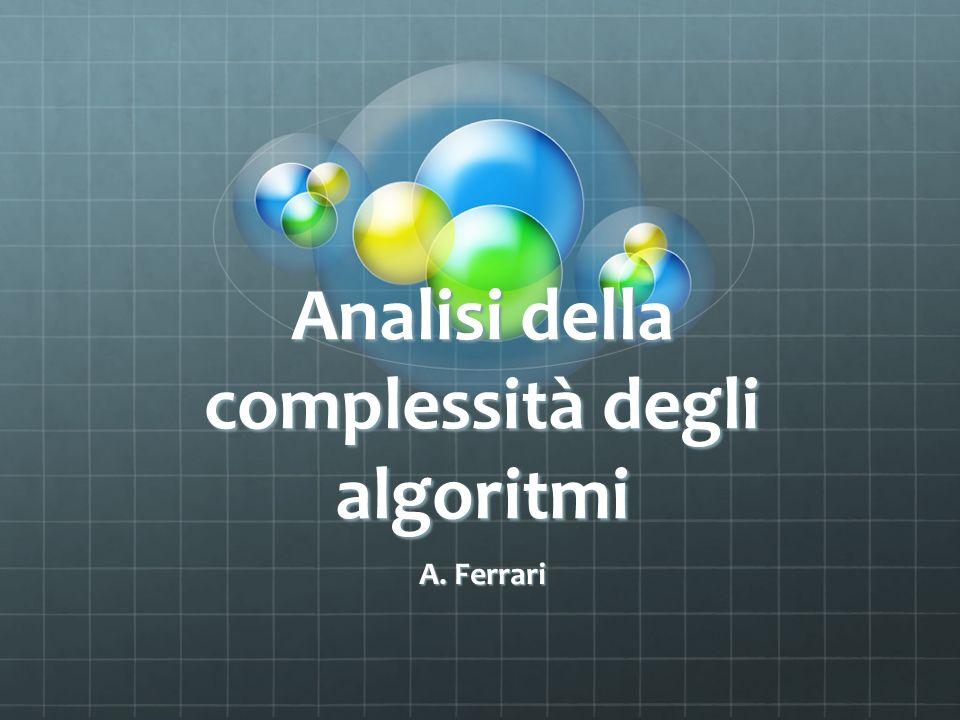 Complessità computazionale Obiettivo principale: Confrontare algoritmi corretti che risolvono lo stesso problema, allo scopo di scegliere quello migliore in relazione a uno o più parametri di valutazione.