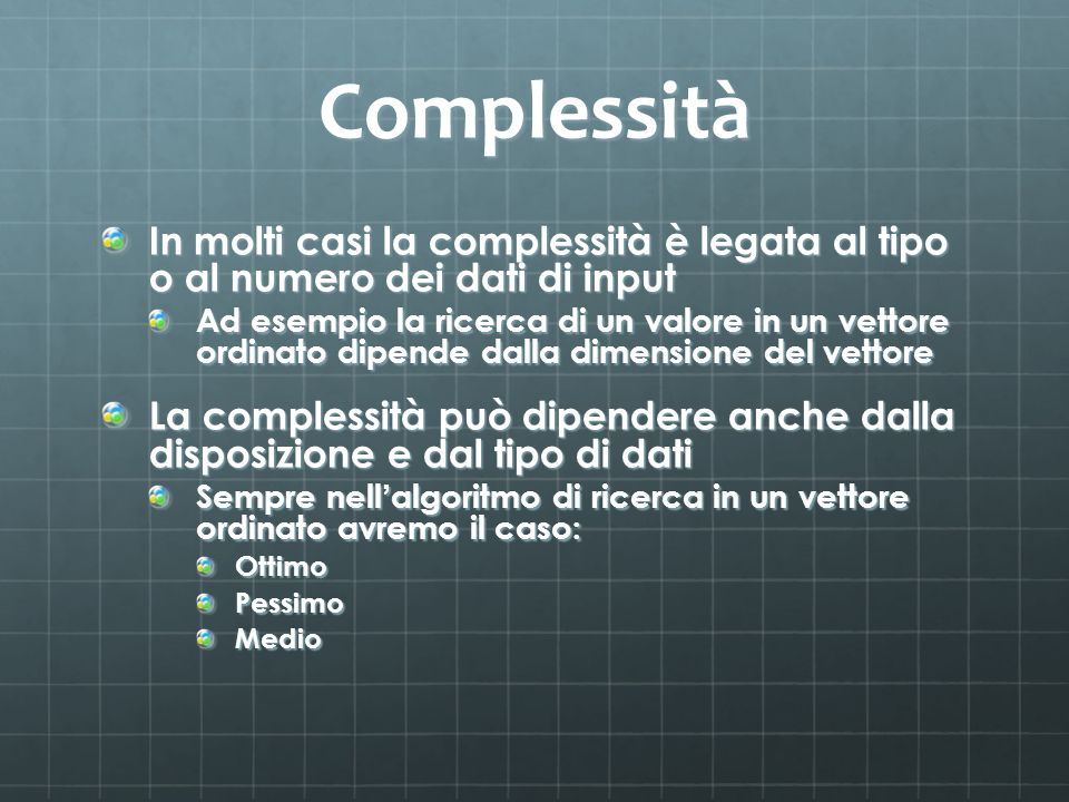 Complessità In molti casi la complessità è legata al tipo o al numero dei dati di input Ad esempio la ricerca di un valore in un vettore ordinato dipende dalla dimensione del vettore La complessità può dipendere anche dalla disposizione e dal tipo di dati Sempre nell algoritmo di ricerca in un vettore ordinato avremo il caso: OttimoPessimoMedio