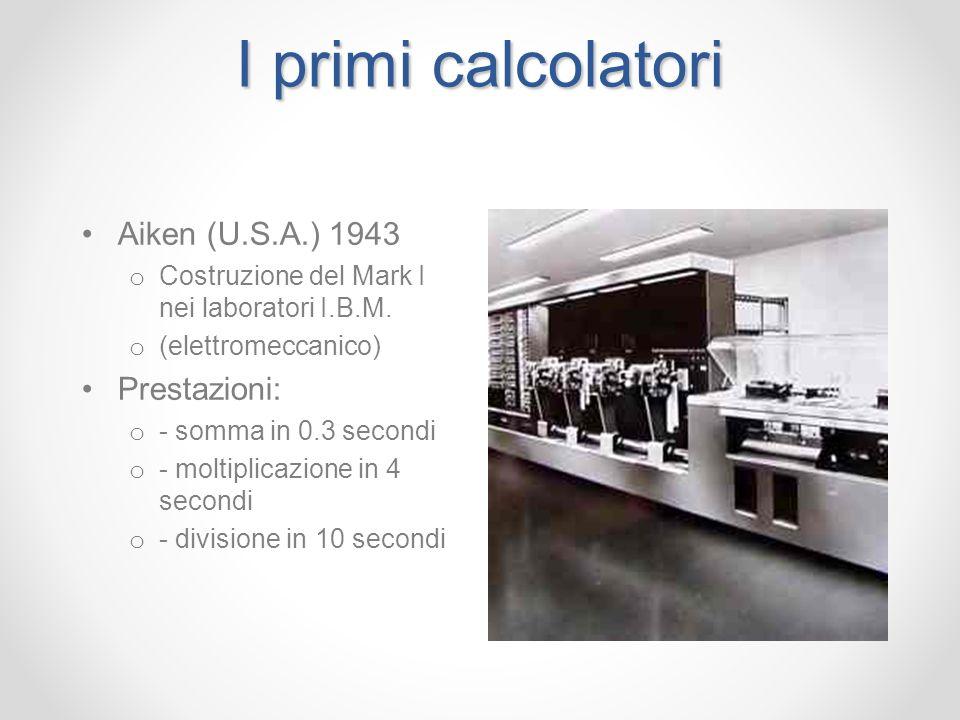 I primi calcolatori Aiken (U.S.A.) 1943 o Costruzione del Mark I nei laboratori I.B.M. o (elettromeccanico) Prestazioni: o - somma in 0.3 secondi o -