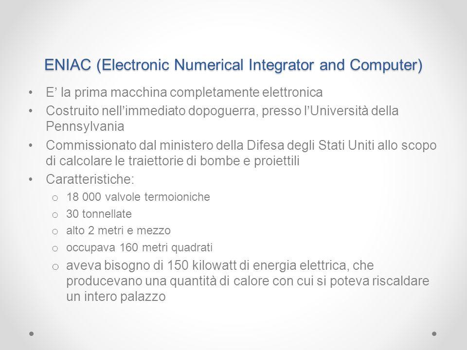 ENIAC (Electronic Numerical Integrator and Computer) E la prima macchina completamente elettronica Costruito nellimmediato dopoguerra, presso lUnivers