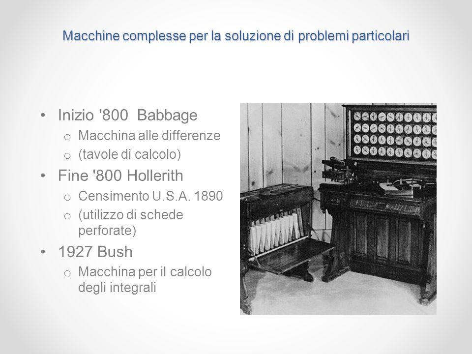 Macchine complesse per la soluzione di problemi particolari Inizio '800 Babbage o Macchina alle differenze o (tavole di calcolo) Fine '800 Hollerith o