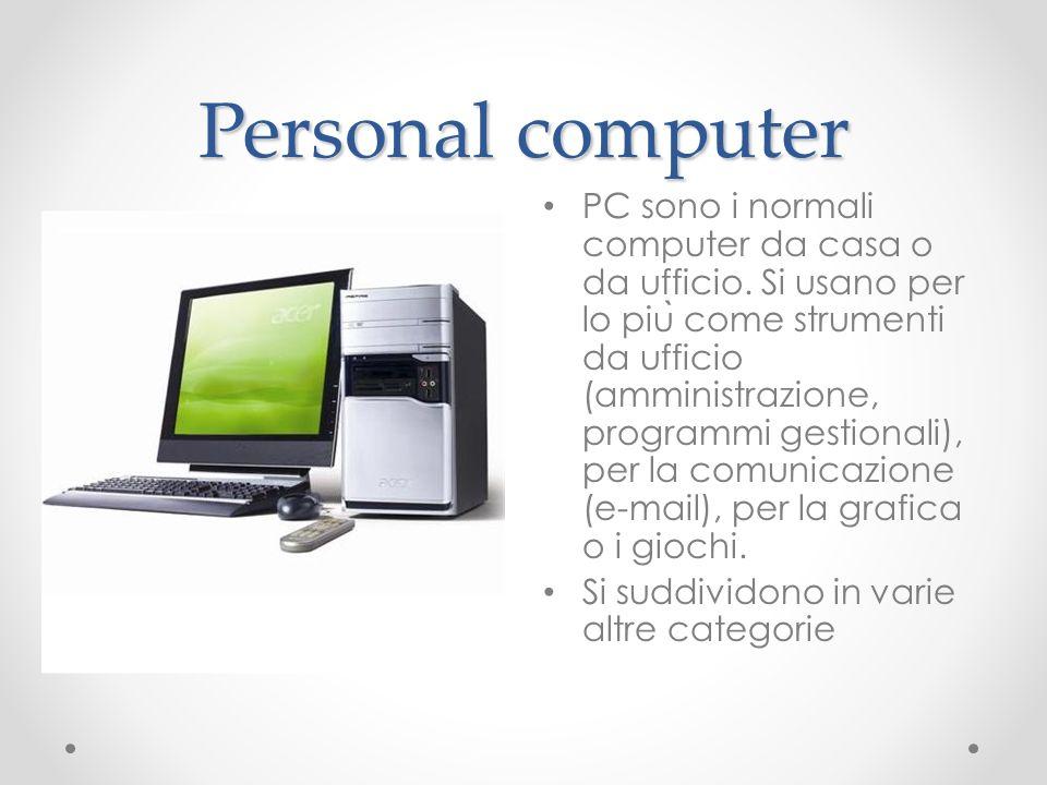Personal computer PC sono i normali computer da casa o da ufficio. Si usano per lo piu ̀ come strumenti da ufficio (amministrazione, programmi gestion