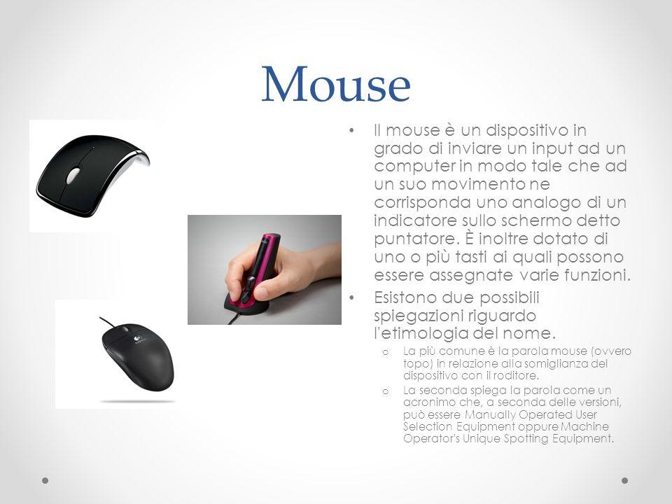 Mouse Il mouse è un dispositivo in grado di inviare un input ad un computer in modo tale che ad un suo movimento ne corrisponda uno analogo di un indi