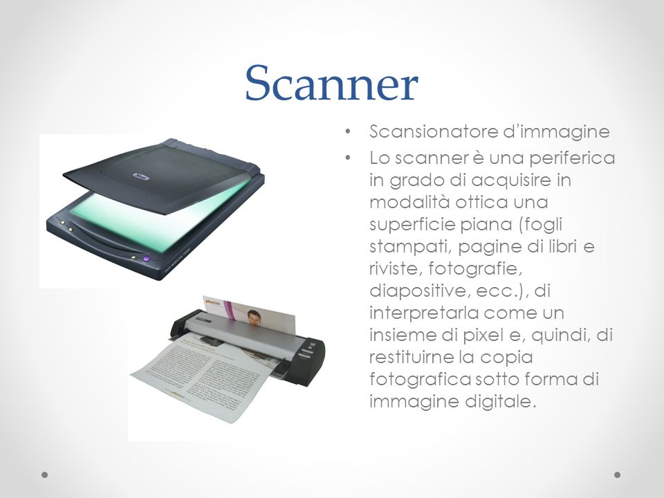 Scanner Scansionatore dimmagine Lo scanner è una periferica in grado di acquisire in modalità ottica una superficie piana (fogli stampati, pagine di l