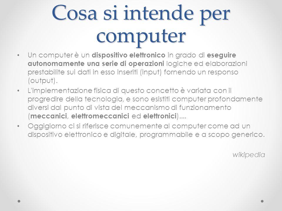 Cosa si intende per computer Un computer è un dispositivo elettronico in grado di eseguire autonomamente una serie di operazioni logiche ed elaborazio