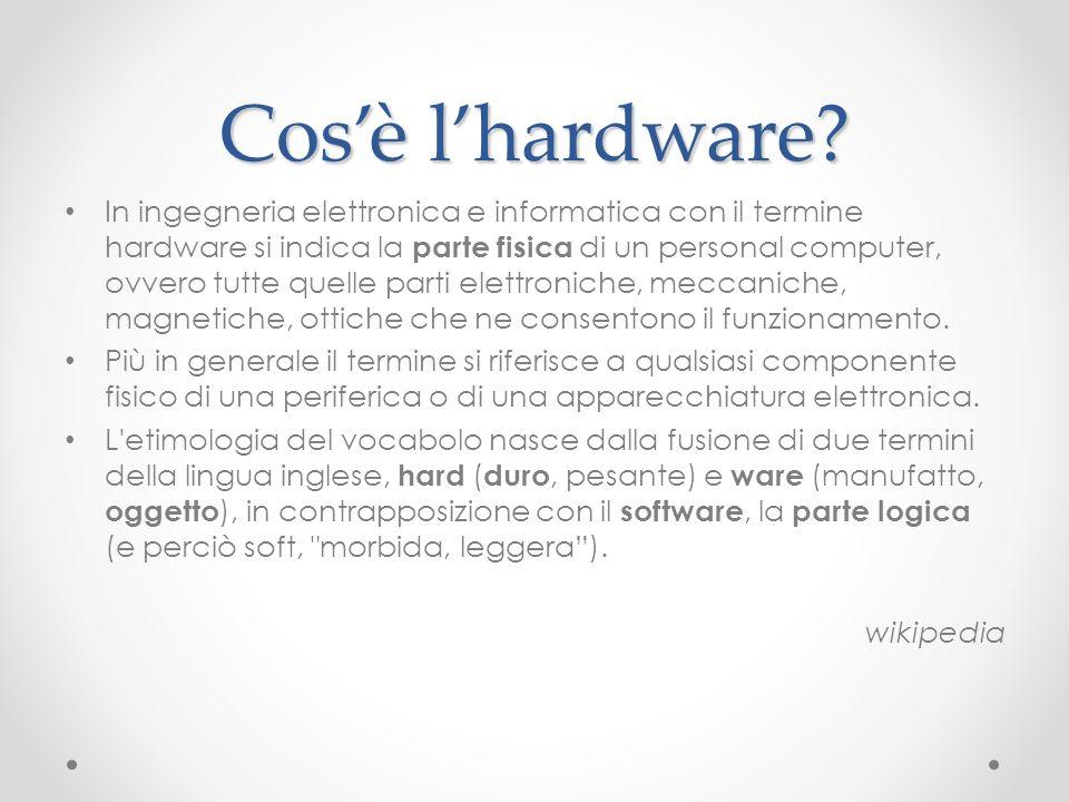 Cosè lhardware? In ingegneria elettronica e informatica con il termine hardware si indica la parte fisica di un personal computer, ovvero tutte quelle