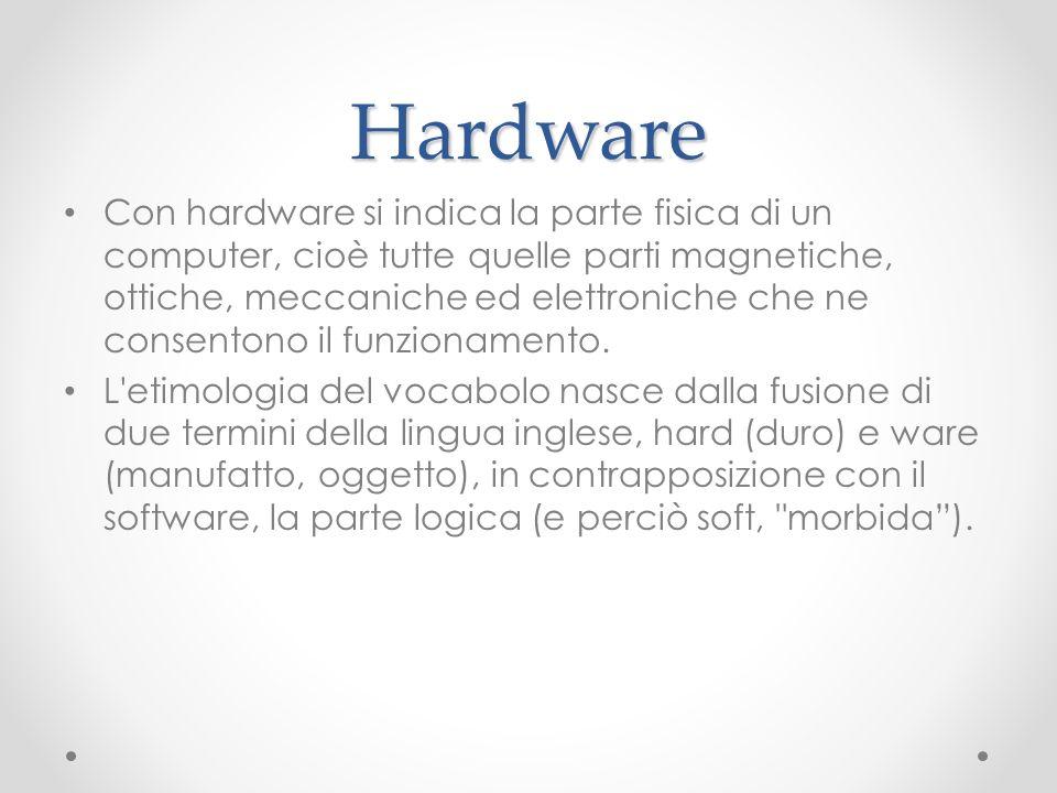 Hardware Con hardware si indica la parte fisica di un computer, cioè tutte quelle parti magnetiche, ottiche, meccaniche ed elettroniche che ne consent