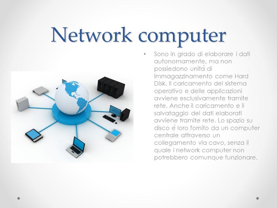Network computer Sono in grado di elaborare i dati autonomamente, ma non possiedono unita ̀ di immagazzinamento come Hard Disk. Il caricamento del sis