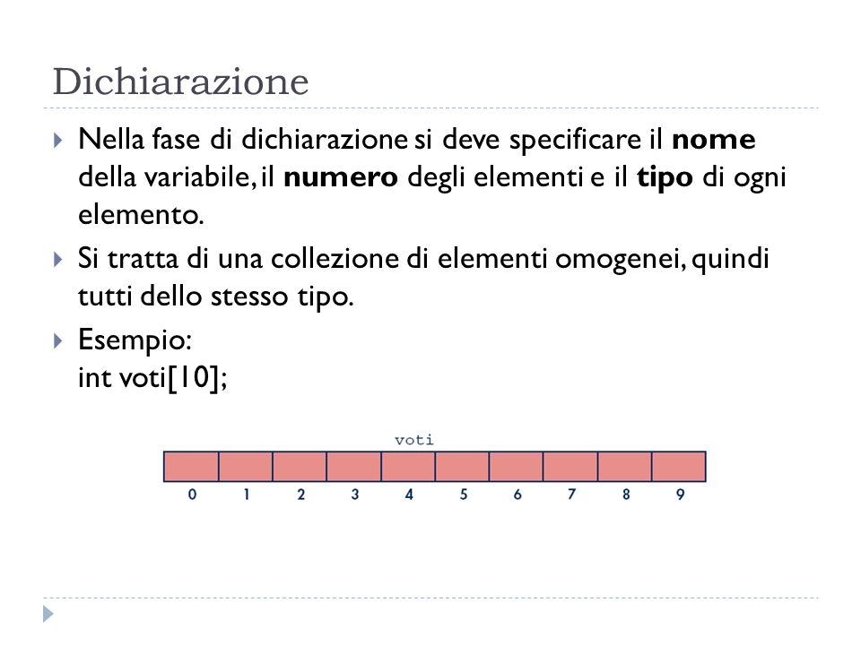 Dichiarazione Nella fase di dichiarazione si deve specificare il nome della variabile, il numero degli elementi e il tipo di ogni elemento. Si tratta