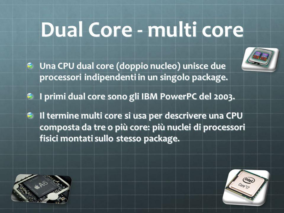 Dual Core - multi core Una CPU dual core (doppio nucleo) unisce due processori indipendenti in un singolo package. I primi dual core sono gli IBM Powe