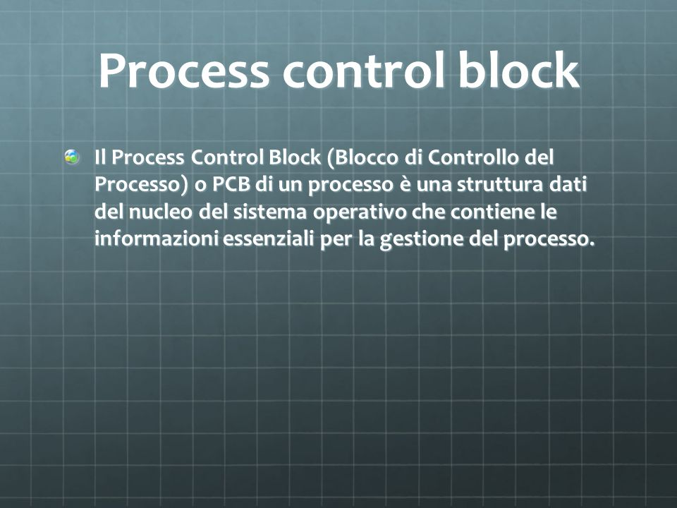Process control block Il Process Control Block (Blocco di Controllo del Processo) o PCB di un processo è una struttura dati del nucleo del sistema ope