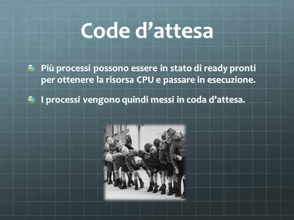 Code dattesa Più processi possono essere in stato di ready pronti per ottenere la risorsa CPU e passare in esecuzione. I processi vengono quindi messi