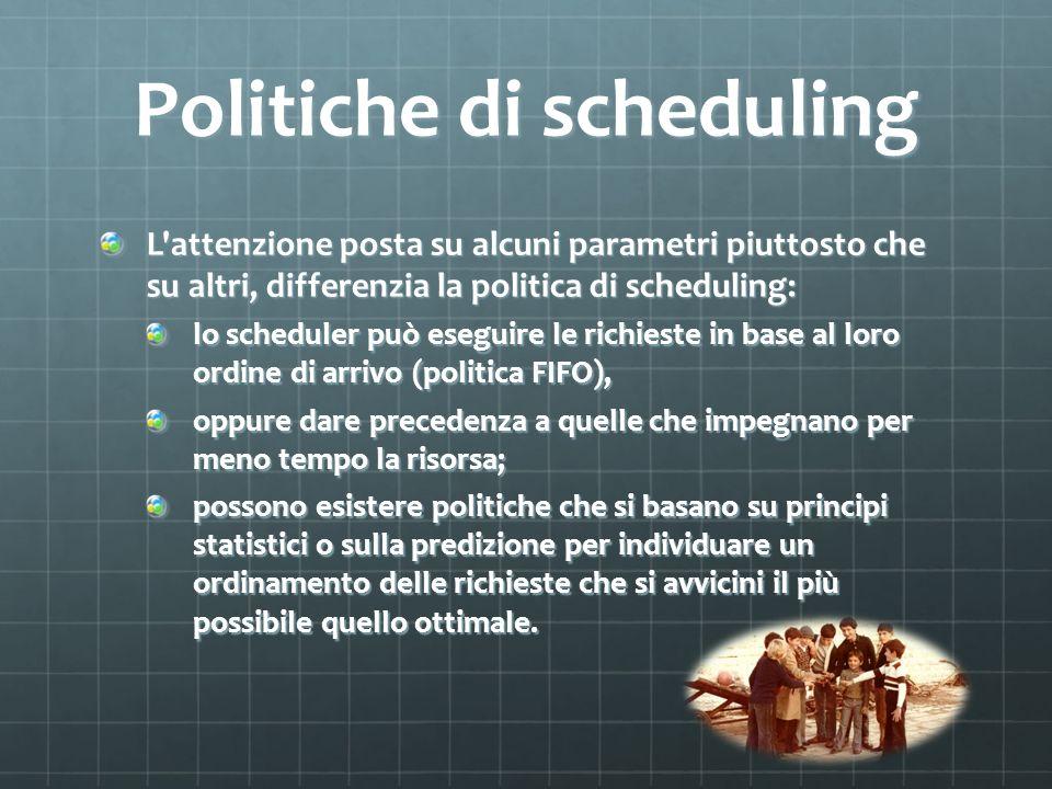 Politiche di scheduling L'attenzione posta su alcuni parametri piuttosto che su altri, differenzia la politica di scheduling: lo scheduler può eseguir