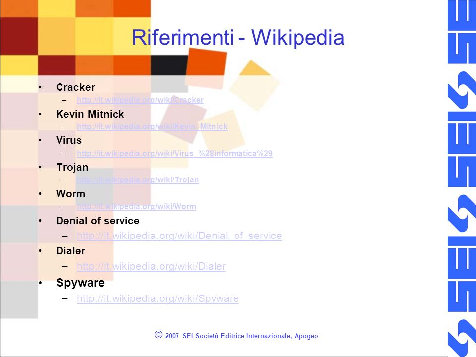Riferimenti - Wikipedia Cracker –http://it.wikipedia.org/wiki/Crackerhttp://it.wikipedia.org/wiki/Cracker Kevin Mitnick –http://it.wikipedia.org/wiki/Kevin_Mitnickhttp://it.wikipedia.org/wiki/Kevin_Mitnick Virus –http://it.wikipedia.org/wiki/Virus_%28informatica%29http://it.wikipedia.org/wiki/Virus_%28informatica%29 Trojan –http://it.wikipedia.org/wiki/Trojanhttp://it.wikipedia.org/wiki/Trojan Worm –http://it.wikipedia.org/wiki/Wormhttp://it.wikipedia.org/wiki/Worm Denial of service –http://it.wikipedia.org/wiki/Denial_of_servicehttp://it.wikipedia.org/wiki/Denial_of_service Dialer –http://it.wikipedia.org/wiki/Dialerhttp://it.wikipedia.org/wiki/Dialer Spyware –http://it.wikipedia.org/wiki/Spywarehttp://it.wikipedia.org/wiki/Spyware © 2007 SEI-Società Editrice Internazionale, Apogeo