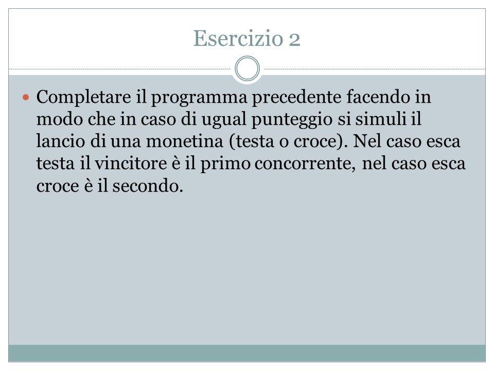 Esercizio 2 Completare il programma precedente facendo in modo che in caso di ugual punteggio si simuli il lancio di una monetina (testa o croce). Nel