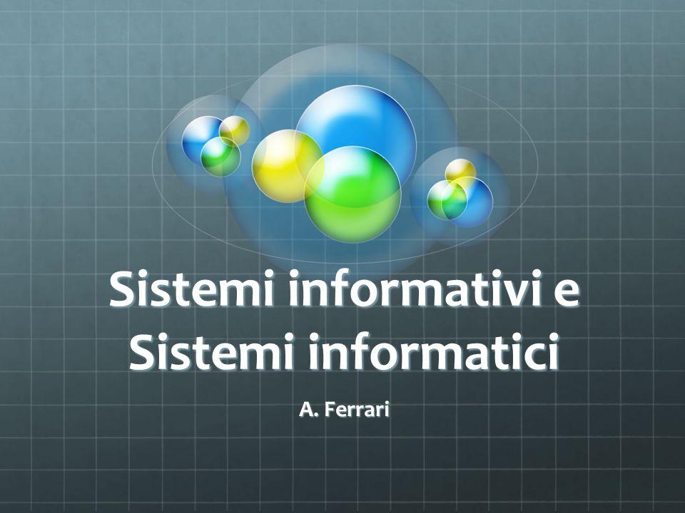 Sistema informativo e Sistema informatico Sistema informativo patrimonio di informazioni generate, elaborate e memorizzate dai processi.