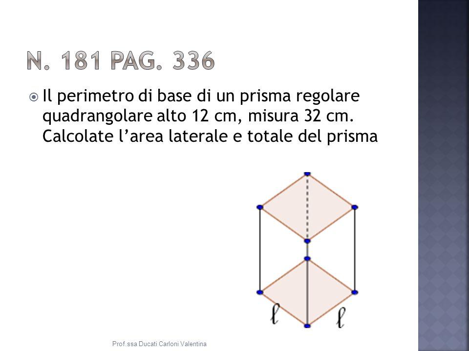 Il perimetro di base di un prisma regolare quadrangolare alto 12 cm, misura 32 cm.
