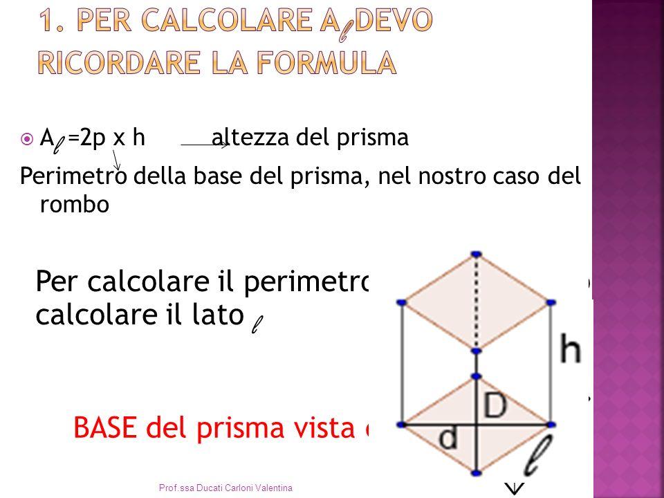 A l =2p x h altezza del prisma Perimetro della base del prisma, nel nostro caso del rombo Per calcolare il perimetro del rombo devo calcolare il lato l BASE del prisma vista dallalto Prof.ssa Ducati Carloni Valentina