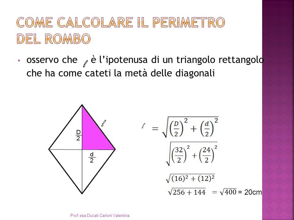 osservo che l è lipotenusa di un triangolo rettangolo che ha come cateti la metà delle diagonali l = 20cm Prof.ssa Ducati Carloni Valentina