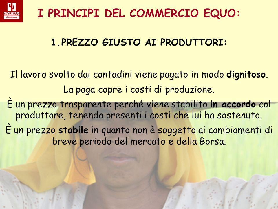 I PRINCIPI DEL COMMERCIO EQUO: 1.PREZZO GIUSTO AI PRODUTTORI: Il lavoro svolto dai contadini viene pagato in modo dignitoso. La paga copre i costi di