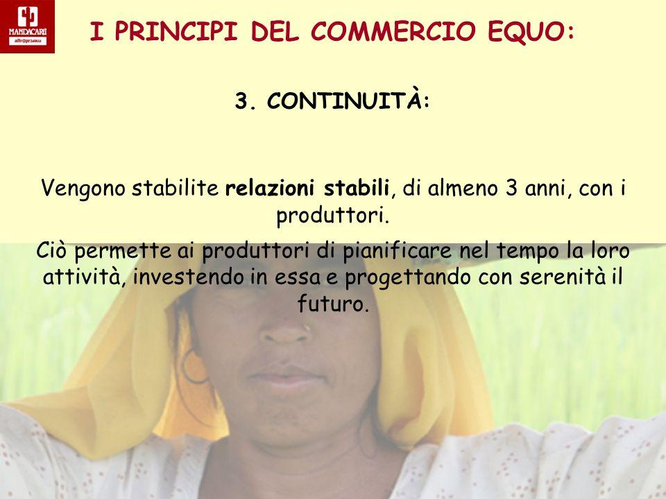 I PRINCIPI DEL COMMERCIO EQUO: 3. CONTINUITÀ: Vengono stabilite relazioni stabili, di almeno 3 anni, con i produttori. Ciò permette ai produttori di p
