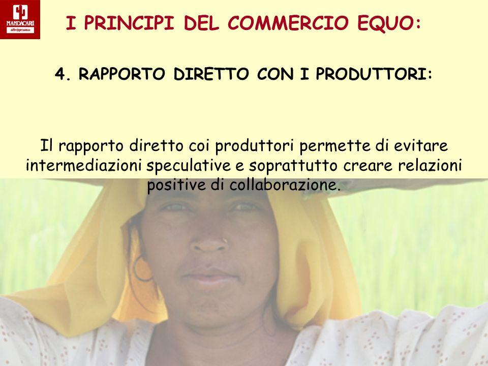 I PRINCIPI DEL COMMERCIO EQUO: 4. RAPPORTO DIRETTO CON I PRODUTTORI: Il rapporto diretto coi produttori permette di evitare intermediazioni speculativ