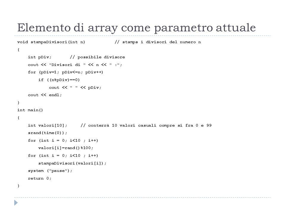 Elemento di array come parametro attuale void stampaDivisori(int n) // stsmps i divisori del numero n { int pDiv; // possibile divisore cout <<