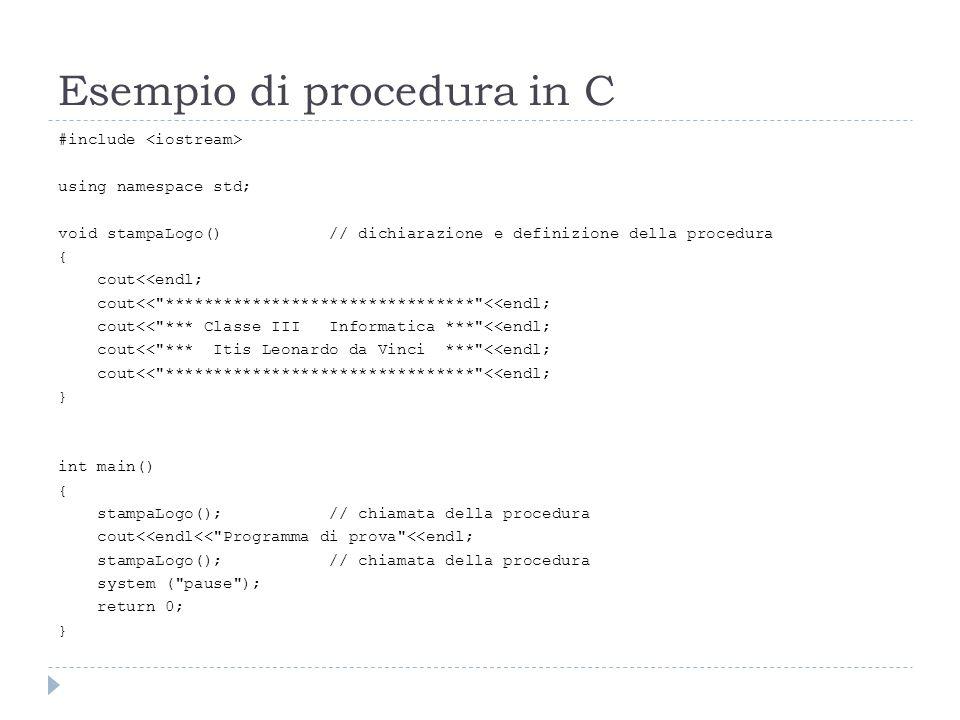 Esempio di procedura in C #include using namespace std; void stampaLogo() // dichiarazione e definizione della procedura { cout<<endl; cout<<