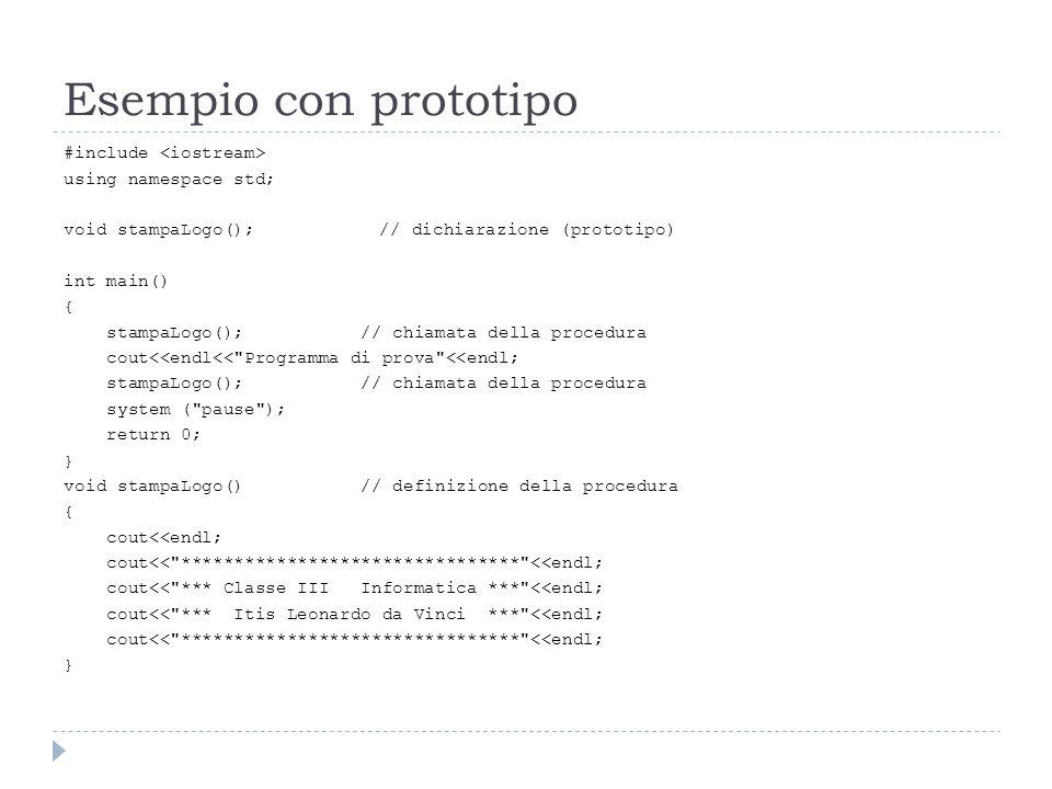 Esempio con prototipo #include using namespace std; void stampaLogo();// dichiarazione (prototipo) int main() { stampaLogo(); // chiamata della proced